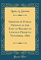 Growth of Public Opinion in the East in Regard to Lincoln Prior to November, 1860 (Classic Reprint)