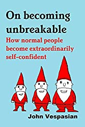 On becoming unbreakable: How normal people become extraordinarily self-confident (English Edition)