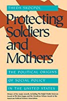 Protecting Soldiers and Mothers: The Political Origins of Social Policy in the United States