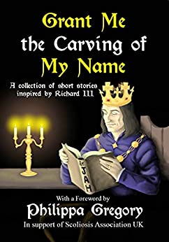 Grant Me the Carving of My Name: An anthology of short fiction inspired by King Richard III by [Marchant, Alex, Harris, Narrelle M., Lamb, Susan, Larner, Joanne R., Lewis, Matthew, Reedman, J. P., Skidmore, Marla, Unwin, Richard, Wilson, Jennifer C.]
