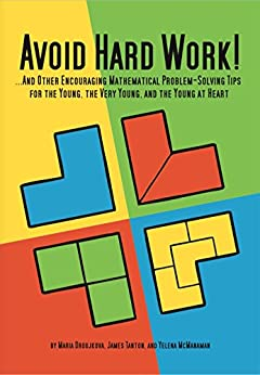 Avoid Hard Work!: And Other Encouraging Problem-Solving Tips for the Young, the Very Young, and the Young at Heart by [Droujkova, Maria, Tanton, James, McManaman, Yelena]