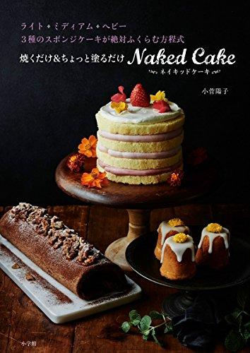 焼くだけ&ちょっと塗るだけ ネイキッドケーキ: 3種のスポンジケーキが絶対ふくらむ方程式 (実用単行本)