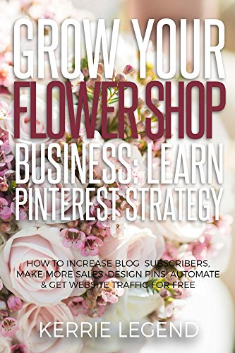 Grow Your Flower Shop Business: Learn Pinterest Marketing: How to Increase Blog Subscribers, Make More Sales, Design Pins, Automate & Get Website Traffic for Free (English Edition)