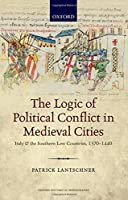 The Logic of Political Conflict in Medieval Cities: Italy and the Southern Low Countries, 1370-1440 (Oxford Historical Monographs)