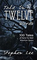 Told in Twelve Words: 100 Tales of Horror for Short Attention Spans