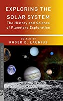 Exploring the Solar System: The History and Science of Planetary Exploration (Palgrave Studies in the History of Science and Technology)