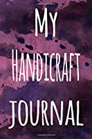 My Handicraft Journal: The perfect gift for the artist in your life - 119 page lined journal!