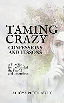 Taming Crazy: Confessions and Lessons: A True Story For The Worried, The Fearful, & The Anxious! by [Perreault, Alicya]
