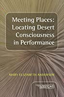 Meeting Places: Locating Desert Consciousness in Performance (Consciousness, Literature & the Arts)