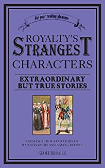 Royalty's Strangest Characters: Extraordinary But True Tales of 2000 years of mad monarchs and raving rulers by [Tibballs, Geoff]