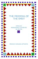 The Freedom of the Spirit: African Indigenous Churches in Kenya (Aar Academy Series)
