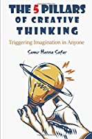 THE 5 PILLARS OF CREATIVE THINKING: Triggering Imagination in Everyone