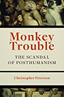 Monkey Trouble: The Scandal of Posthumanism