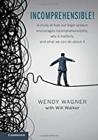 Incomprehensible!: A Study of How Our Legal System Encourages Incomprehensibility, Why It Matters, and What We Can Do About It