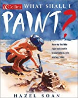 What Shall I Paint: How to Find the Right Subject in Watercolor, Oils & Acrylics