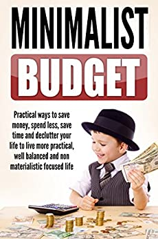 Minimalist Budget : Practical Ways to Save Money, Spend Less, Save Time and Declutter Your Life to Live More Practical, Well Balanced and Non-Materialistic ... Mindset, Budget Planning Book 1) by [Johnson, Alice]