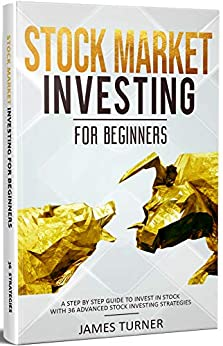 Stock Market Investing for Beginners: A Step by Step Guide to Invest in Stock with 36 Advanced Stock Investing Strategies: (Investing 101, Stock Market, Stock Market Investing For Beginners) by [Turner, James]