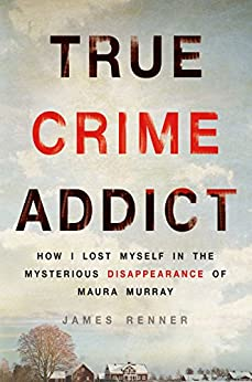 True Crime Addict: How I Lost Myself in the Mysterious Disappearance of Maura Murray by [Renner, James]