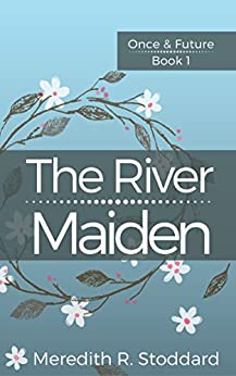 The River Maiden: Once & Future Book 1 by [Stoddard, Meredith]