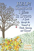 Help! Someone I Love Is Dying: A Guide Through The Turmoil Of Death, Grieving, And Survival