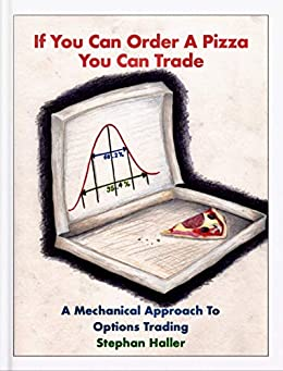If You Can Order A Pizza You Can Trade - A Mechanical Approach To Options Trading by [Haller, Stephan]