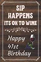 Sip Happens Its OK To Wine Happy 41st Birthday: Card Quote Journal / Wine Quotes / Wine Decorations / Wine 30 / Diary / Wine Gifts / Wine Away / Wine Out / Flower Card / Wine xo / Gift for Parents / Birthday Book (6x9-110 Blank Lined Pages)""