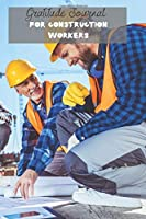 Gratitude Journal for Construction Workers: Change your Attitude to Gratitude: Write your Daily Positive Affirmations in this Beautiful, Inspirational and Uplifting Thankfulness Notebook for Men and Women.