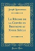 Le Régime de la Corvée En Bretagne Au Xviiie Siècle (Classic Reprint)
