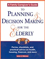 A Family Caregiver's Guide to Planning and Decision Making for the Elderly