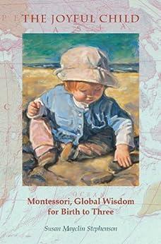 [Stephenson, Susan Mayclin ]のThe Joyful Child: Montessori, Global Wisdom for Birth to Three (English Edition)