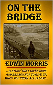 ON THE BRIDGE: ...a story that gives hope and reason not to give up when you think all is lost... by [Morris, Edwin]
