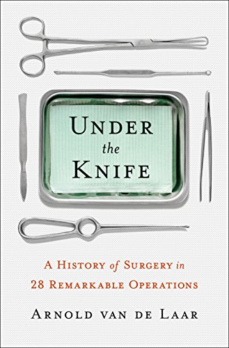 Download Under the Knife: A History of Surgery in 28 Remarkable Operations 1250200105