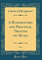 A Rudimentary and Practical Treatise on Music, Vol. 1 (Classic Reprint)
