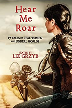 Hear Me Roar: 17 Tales of Real Women and Unreal Worlds by [Webb, Janeen, Jennings, Kathleen, Routley, Jane, Sparks, Cat, Reiss, Alter]
