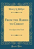 From the Rabbis to Christ: Or in Quest of the Truth (Classic Reprint)