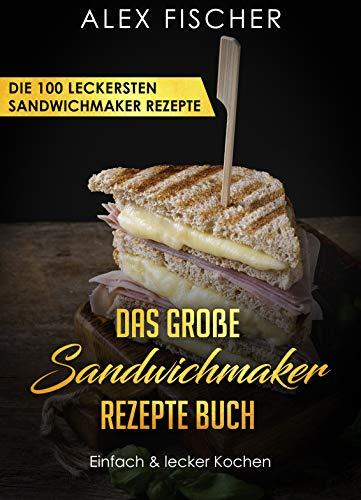 Das große Sandwichmaker Rezepte Buch - Die 100 leckersten Sandwichmaker Rezepte - Einfach & lecker Kochen (German Edition)