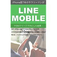 iPhone歴7年のサラリーマンが「LINE MOBILE」でSIMフリースマホにした結果…: 毎月1万円以上のスマホ料金がかかってる人必見! スマホ料金年間約10万円節約することに成功した著者が教える、ノンストレスでLINEモバイルを使う9のコツ。