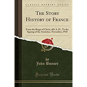 The Story History of France: From the Reign of Clovis, 481 A. D., to the Signing of the Armistice, November, 1918 (Classic Reprint)
