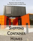 Shipping Container Homes: Beginner's Guide To Building Your Own Shipping Container Home: (How To Build a Small Home, Foundation For Container Home, Shipping ... House Construction) (English Edition)