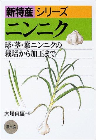 ニンニク—球・茎・葉ニンニクの栽培から加工まで (新特産シリーズ)