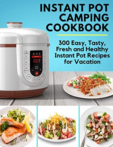 Instant Pot Camping Cookbook - 300 Easy, Tasty, Fresh and Healthy Instant Pot Recipes for Vacation: Instant Pot Ultra Cookbook, Instant Pot Ultimate, Instant Pot Holiday Cookbook (English Edition)