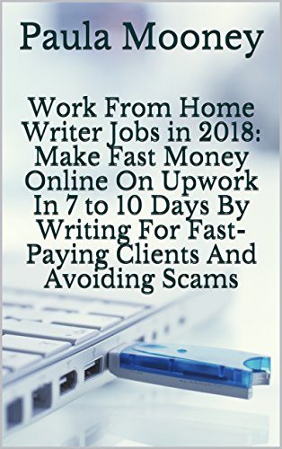 Work From Home Writer Jobs in 2018: Make Fast Money Online On Upwork In 7 to 10 Days By Writing For Fast-Paying Clients And Avoiding Scams (English Edition)