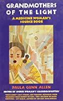 Grandmothers of the Light: A Medicine Woman's Source Book