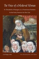 The Voice of a Medieval Woman: St. Elizabeth of Hungary as a Franciscan Penitent in the Early Sources for Her Life