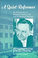 A Quiet Reformer: An Introduction to Edmund Schlink's Life and Ecumenical Theology : From a Gospel Voice in Nazi Germany to a New Vision of Christian Unity