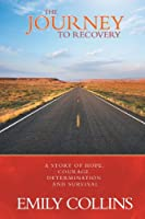 The Journey To Recovery: A Story Of Hope, Courage, Determination And Survival