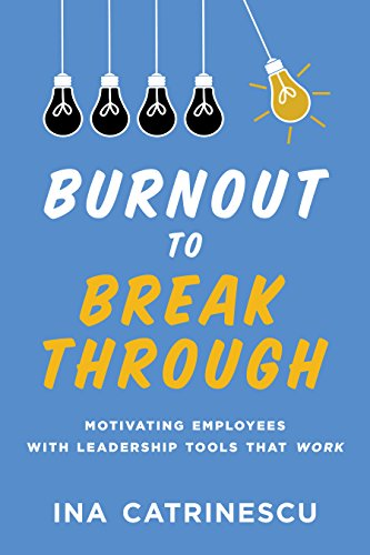 Burnout to Breakthrough: Motivating Employees with Leadership Tools That <i>Work</i>