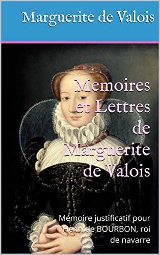 Memoires et Lettres de Marguerite de Valois: Mémoire justificatif pour Henri de BOURBON, roi de navarre (French Edition)