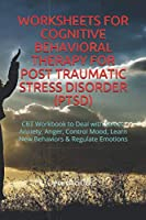 WORKSHEETS FOR COGNITIVE BEHAVIORAL THERAPY FOR POST TRAUMATIC STRESS DISORDER (PTSD): CBT Workbook to Deal with Stress, Anxiety, Anger, Control Mood, Learn New Behaviors & Regulate Emotions
