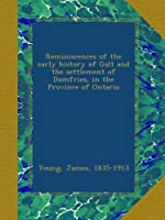 Reminiscences of the early history of Galt and the settlement of Dumfries, in the Province of Ontario